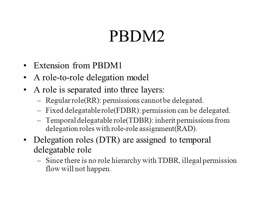 PBDM2 Extension from PBDM1 A role-to-role delegation model A role is separated into three layers: –Regular role(RR): permissions cannot be delegated.