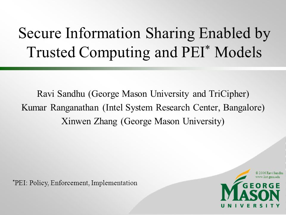 © 2006 Ravi Sandhu www.list.gmu.edu Secure Information Sharing Enabled by Trusted Computing and PEI * Models Ravi Sandhu (George Mason University and TriCipher) Kumar Ranganathan (Intel System Research Center, Bangalore) Xinwen Zhang (George Mason University) * PEI: Policy, Enforcement, Implementation