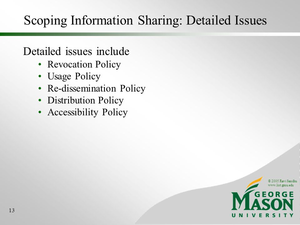 © 2005 Ravi Sandhu www.list.gmu.edu 13 Scoping Information Sharing: Detailed Issues Detailed issues include Revocation Policy Usage Policy Re-dissemination Policy Distribution Policy Accessibility Policy