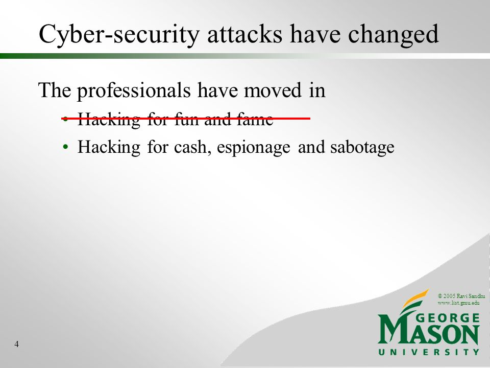 © 2005 Ravi Sandhu www.list.gmu.edu 4 Cyber-security attacks have changed The professionals have moved in Hacking for fun and fame Hacking for cash, espionage and sabotage