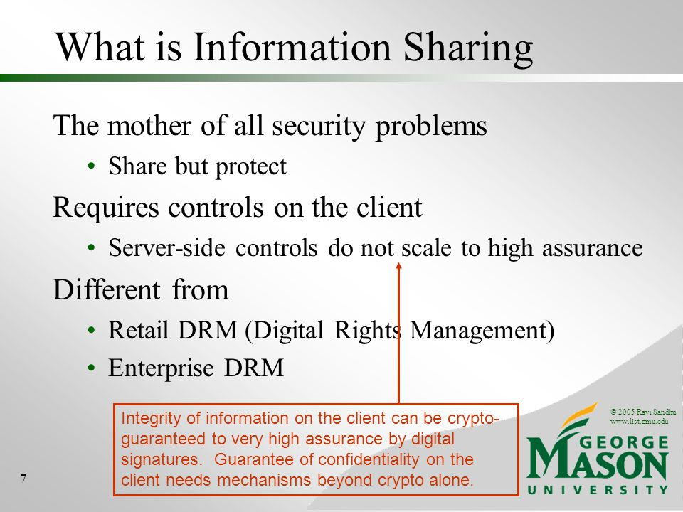 © 2005 Ravi Sandhu www.list.gmu.edu 7 What is Information Sharing The mother of all security problems Share but protect Requires controls on the client Server-side controls do not scale to high assurance Different from Retail DRM (Digital Rights Management) Enterprise DRM Integrity of information on the client can be crypto- guaranteed to very high assurance by digital signatures.