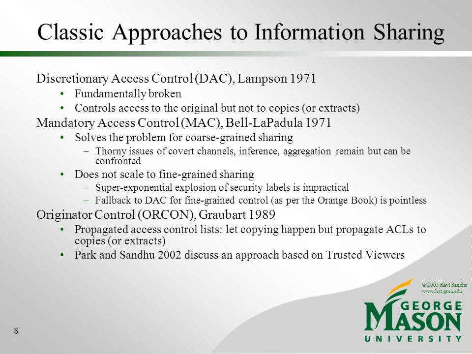 © 2005 Ravi Sandhu www.list.gmu.edu 8 Classic Approaches to Information Sharing Discretionary Access Control (DAC), Lampson 1971 Fundamentally broken Controls access to the original but not to copies (or extracts) Mandatory Access Control (MAC), Bell-LaPadula 1971 Solves the problem for coarse-grained sharing –Thorny issues of covert channels, inference, aggregation remain but can be confronted Does not scale to fine-grained sharing –Super-exponential explosion of security labels is impractical –Fallback to DAC for fine-grained control (as per the Orange Book) is pointless Originator Control (ORCON), Graubart 1989 Propagated access control lists: let copying happen but propagate ACLs to copies (or extracts) Park and Sandhu 2002 discuss an approach based on Trusted Viewers