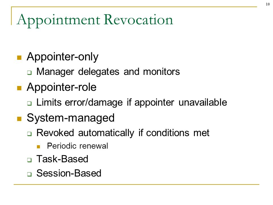 10 Appointment Revocation Appointer-only Manager delegates and monitors Appointer-role Limits error/damage if appointer unavailable System-managed Revoked automatically if conditions met Periodic renewal Task-Based Session-Based