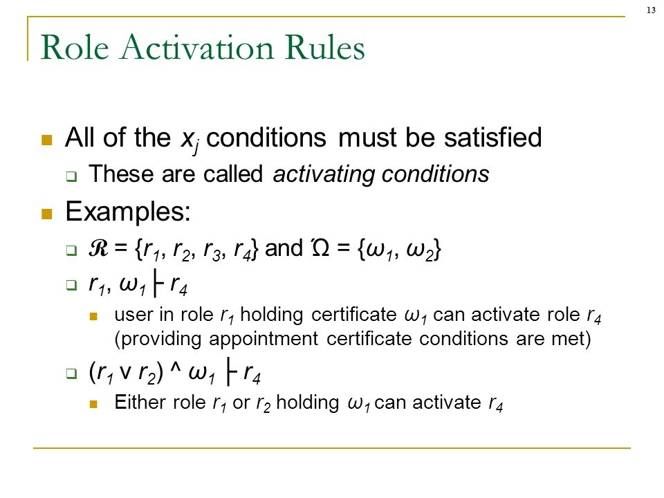 13 Role Activation Rules All of the x j conditions must be satisfied These are called activating conditions Examples: R = {r 1, r 2, r 3, r 4 } and Ώ = {ω 1, ω 2 } r 1, ω 1 r 4 user in role r 1 holding certificate ω 1 can activate role r 4 (providing appointment certificate conditions are met) (r 1 v r 2 ) ^ ω 1 r 4 Either role r 1 or r 2 holding ω 1 can activate r 4