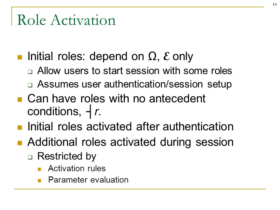 14 Role Activation Initial roles: depend on, E only Allow users to start session with some roles Assumes user authentication/session setup Can have roles with no antecedent conditions, r.