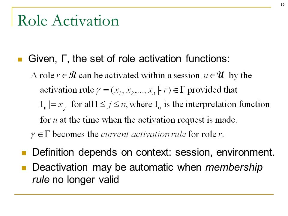16 Role Activation Given, Γ, the set of role activation functions: Definition depends on context: session, environment.