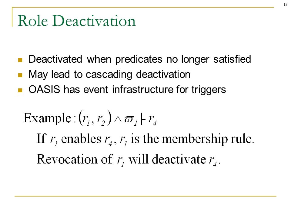 19 Role Deactivation Deactivated when predicates no longer satisfied May lead to cascading deactivation OASIS has event infrastructure for triggers