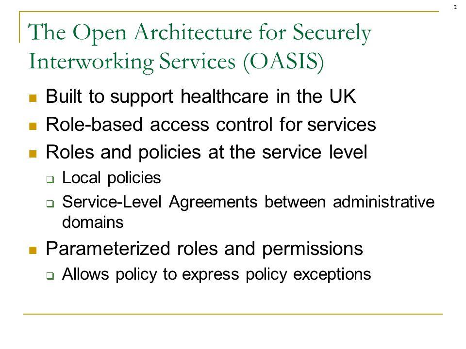 2 The Open Architecture for Securely Interworking Services (OASIS) Built to support healthcare in the UK Role-based access control for services Roles and policies at the service level Local policies Service-Level Agreements between administrative domains Parameterized roles and permissions Allows policy to express policy exceptions