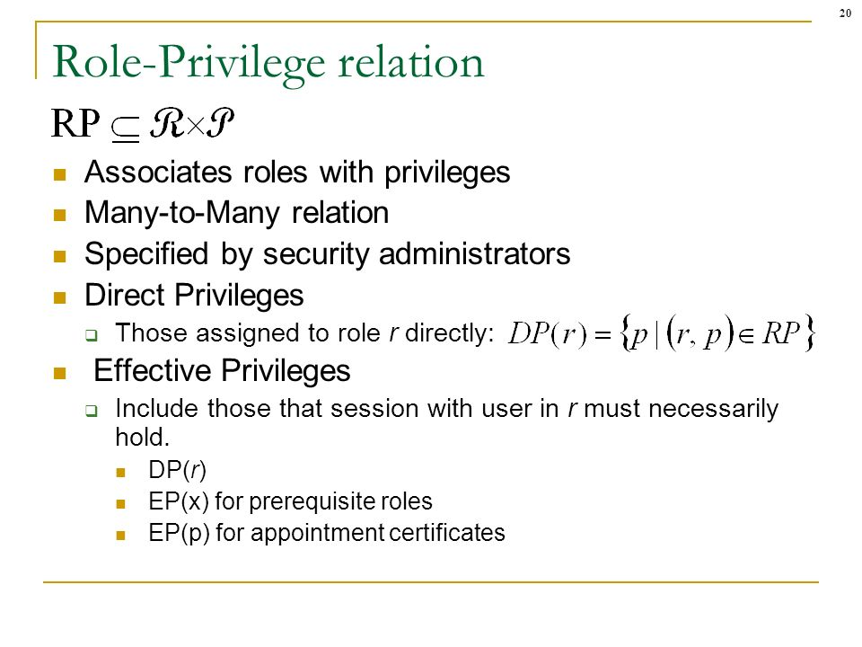 20 Role-Privilege relation Associates roles with privileges Many-to-Many relation Specified by security administrators Direct Privileges Those assigned to role r directly: Effective Privileges Include those that session with user in r must necessarily hold.