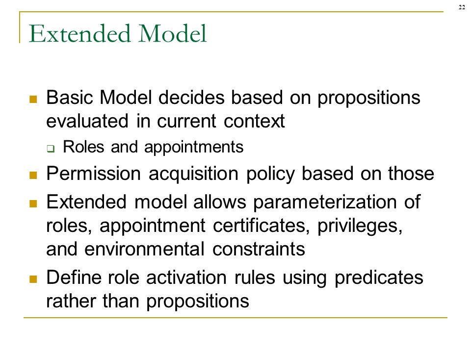 22 Extended Model Basic Model decides based on propositions evaluated in current context Roles and appointments Permission acquisition policy based on those Extended model allows parameterization of roles, appointment certificates, privileges, and environmental constraints Define role activation rules using predicates rather than propositions