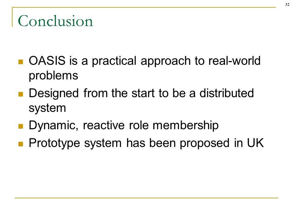 32 Conclusion OASIS is a practical approach to real-world problems Designed from the start to be a distributed system Dynamic, reactive role membership Prototype system has been proposed in UK