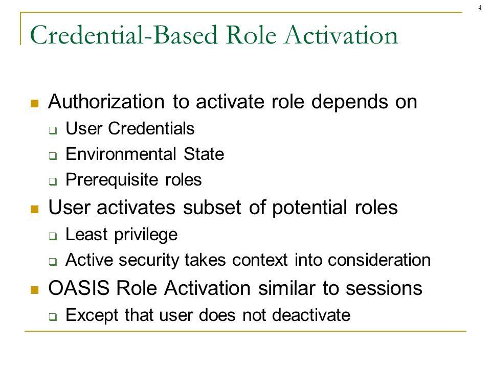 4 Credential-Based Role Activation Authorization to activate role depends on User Credentials Environmental State Prerequisite roles User activates subset of potential roles Least privilege Active security takes context into consideration OASIS Role Activation similar to sessions Except that user does not deactivate