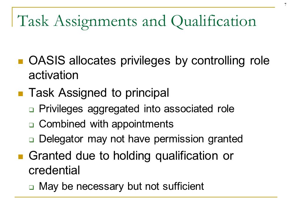 7 Task Assignments and Qualification OASIS allocates privileges by controlling role activation Task Assigned to principal Privileges aggregated into associated role Combined with appointments Delegator may not have permission granted Granted due to holding qualification or credential May be necessary but not sufficient