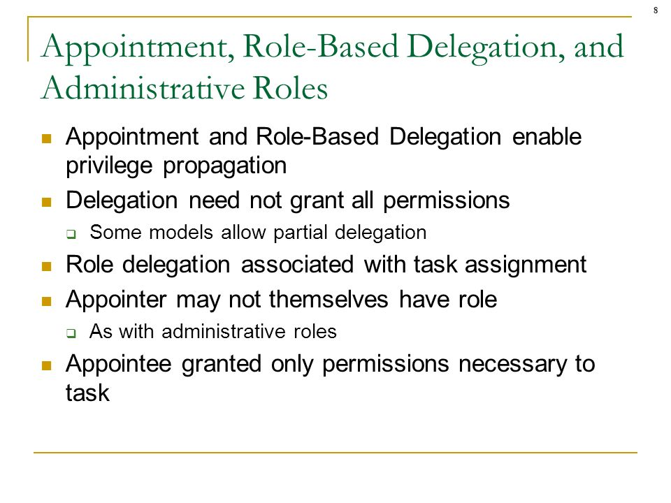 8 Appointment, Role-Based Delegation, and Administrative Roles Appointment and Role-Based Delegation enable privilege propagation Delegation need not grant all permissions Some models allow partial delegation Role delegation associated with task assignment Appointer may not themselves have role As with administrative roles Appointee granted only permissions necessary to task