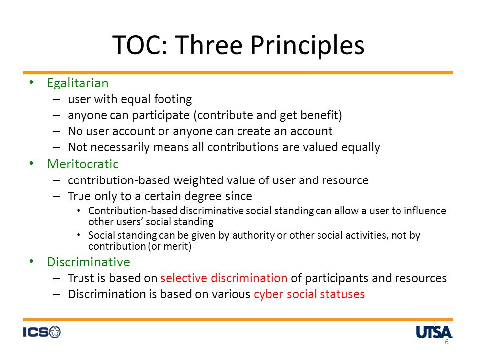 TOC: Three Principles Egalitarian – user with equal footing – anyone can participate (contribute and get benefit) – No user account or anyone can create an account – Not necessarily means all contributions are valued equally Meritocratic – contribution-based weighted value of user and resource – True only to a certain degree since Contribution-based discriminative social standing can allow a user to influence other users social standing Social standing can be given by authority or other social activities, not by contribution (or merit) Discriminative – Trust is based on selective discrimination of participants and resources – Discrimination is based on various cyber social statuses 6