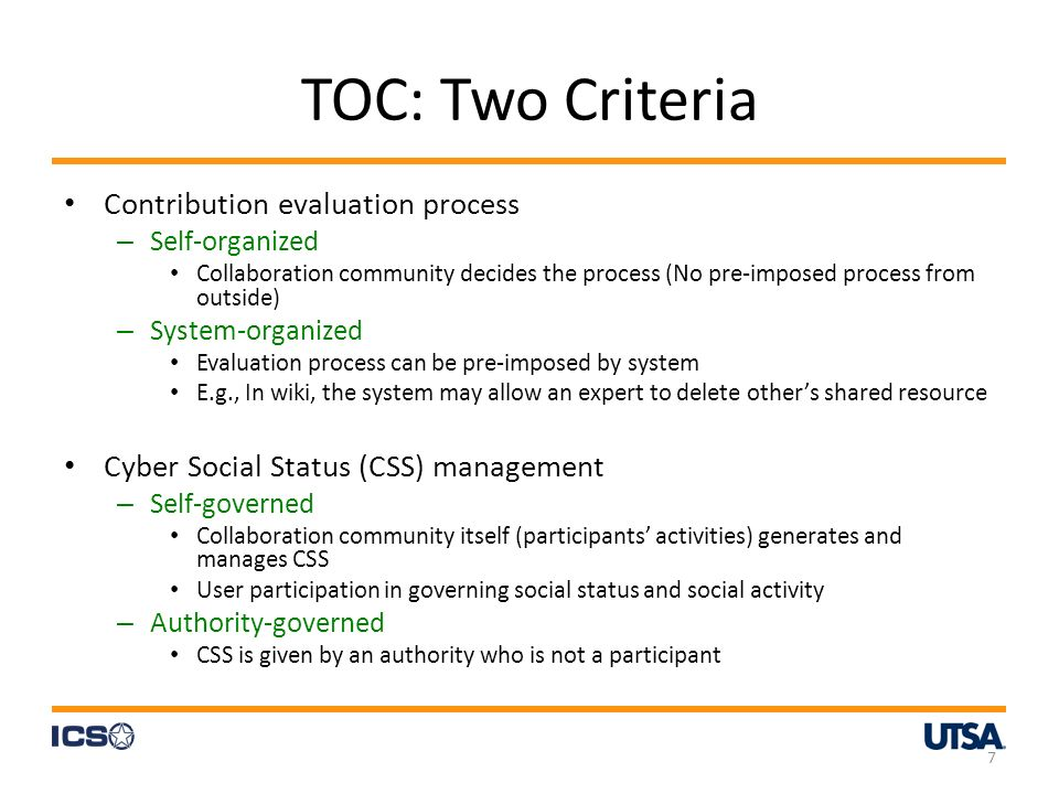 TOC: Two Criteria Contribution evaluation process – Self-organized Collaboration community decides the process (No pre-imposed process from outside) – System-organized Evaluation process can be pre-imposed by system E.g., In wiki, the system may allow an expert to delete others shared resource Cyber Social Status (CSS) management – Self-governed Collaboration community itself (participants activities) generates and manages CSS User participation in governing social status and social activity – Authority-governed CSS is given by an authority who is not a participant 7