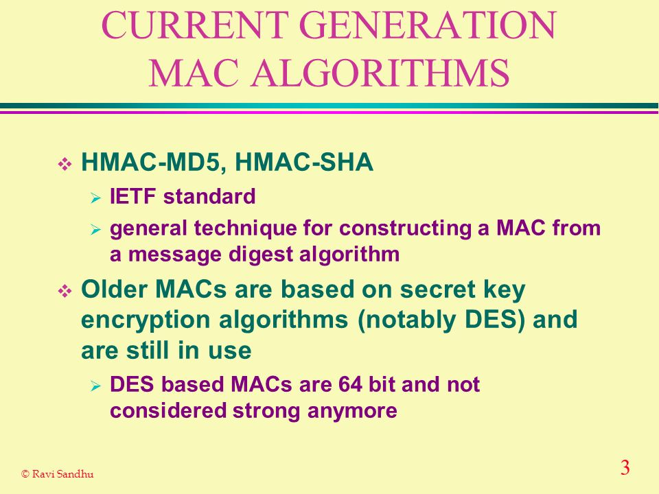 3 © Ravi Sandhu CURRENT GENERATION MAC ALGORITHMS HMAC-MD5, HMAC-SHA IETF standard general technique for constructing a MAC from a message digest algorithm Older MACs are based on secret key encryption algorithms (notably DES) and are still in use DES based MACs are 64 bit and not considered strong anymore