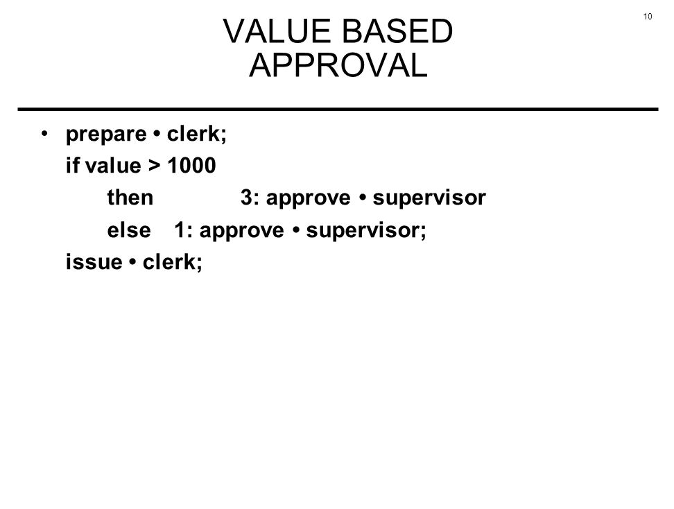 10 VALUE BASED APPROVAL prepare clerk; if value > 1000 then3: approve supervisor else 1: approve supervisor; issue clerk;