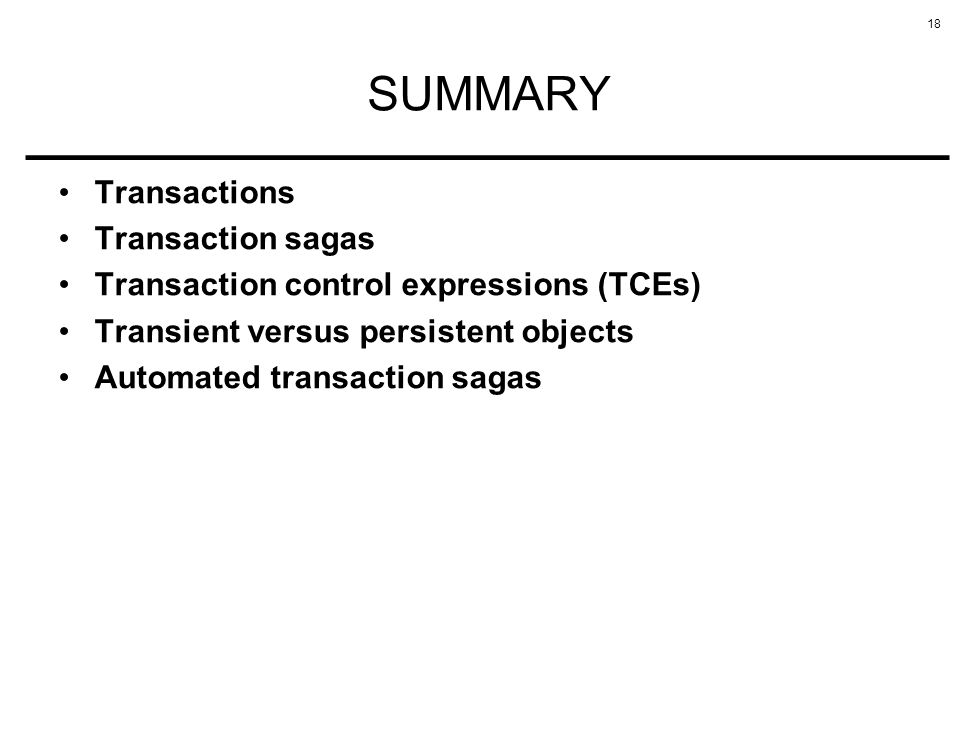 18 SUMMARY Transactions Transaction sagas Transaction control expressions (TCEs) Transient versus persistent objects Automated transaction sagas