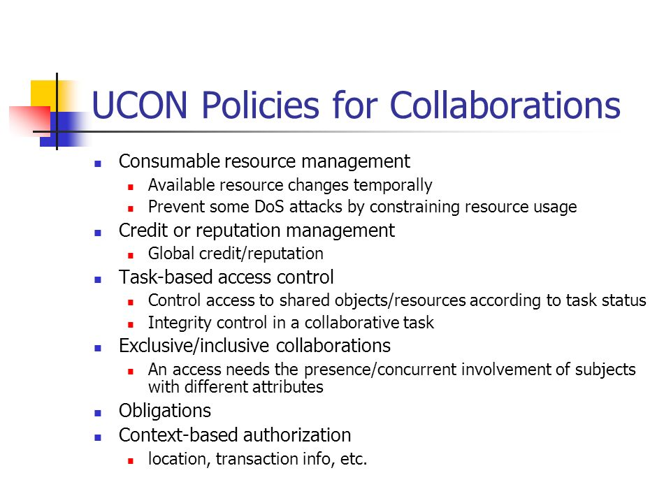 UCON Policies for Collaborations Consumable resource management Available resource changes temporally Prevent some DoS attacks by constraining resource usage Credit or reputation management Global credit/reputation Task-based access control Control access to shared objects/resources according to task status Integrity control in a collaborative task Exclusive/inclusive collaborations An access needs the presence/concurrent involvement of subjects with different attributes Obligations Context-based authorization location, transaction info, etc.