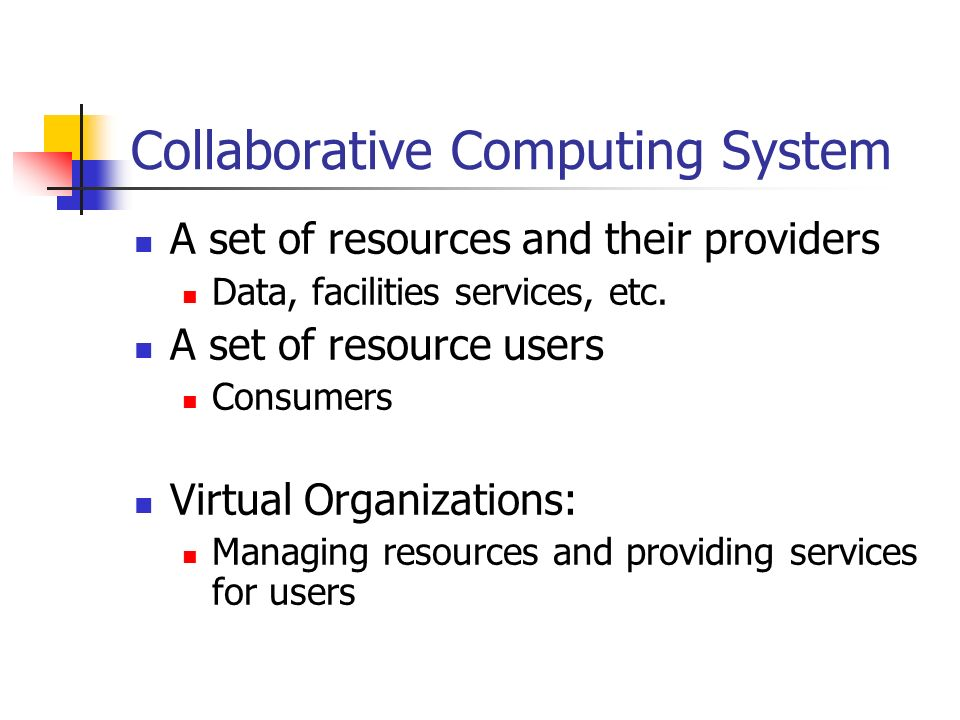 Collaborative Computing System A set of resources and their providers Data, facilities services, etc.