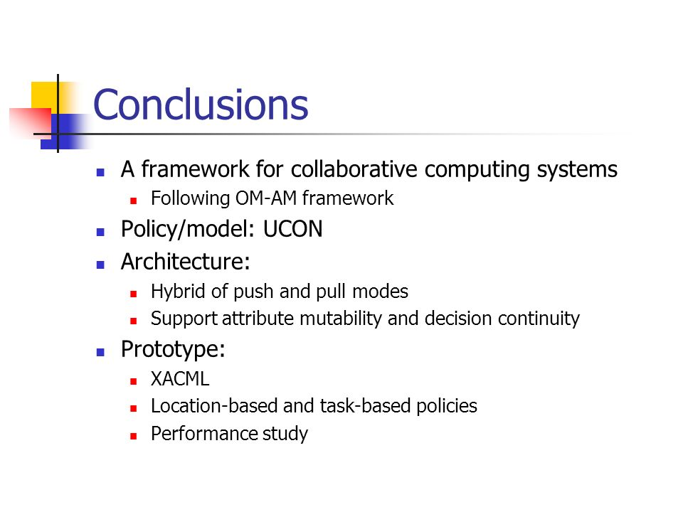 Conclusions A framework for collaborative computing systems Following OM-AM framework Policy/model: UCON Architecture: Hybrid of push and pull modes Support attribute mutability and decision continuity Prototype: XACML Location-based and task-based policies Performance study