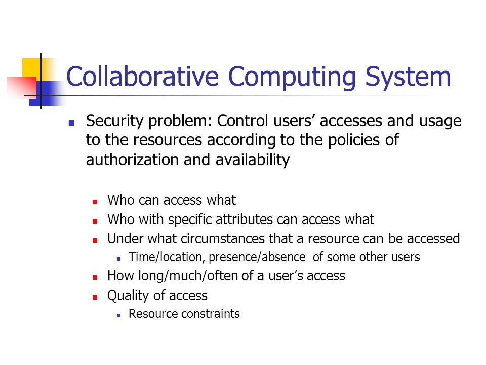 Collaborative Computing System Security problem: Control users accesses and usage to the resources according to the policies of authorization and availability Who can access what Who with specific attributes can access what Under what circumstances that a resource can be accessed Time/location, presence/absence of some other users How long/much/often of a users access Quality of access Resource constraints