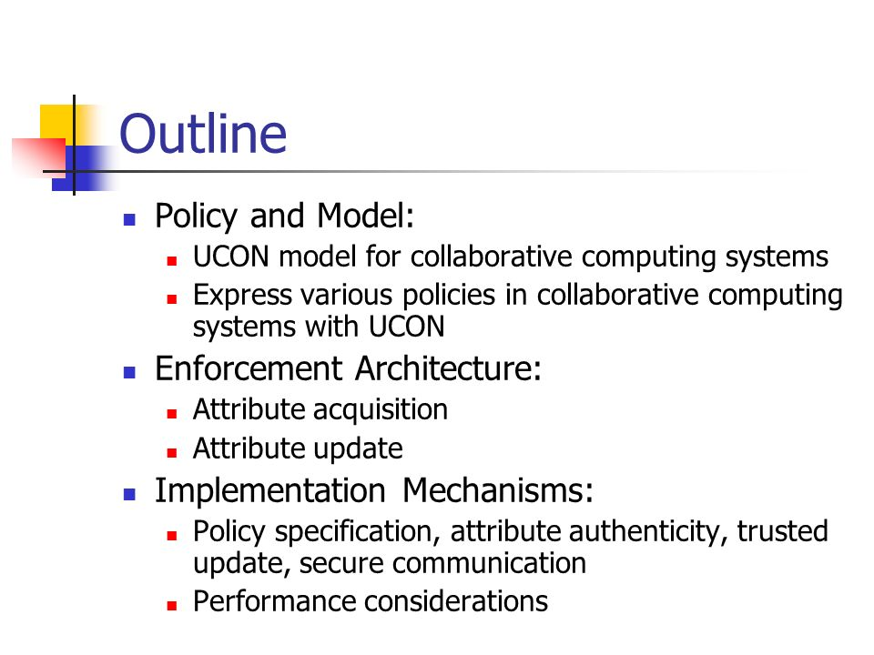 Outline Policy and Model: UCON model for collaborative computing systems Express various policies in collaborative computing systems with UCON Enforcement Architecture: Attribute acquisition Attribute update Implementation Mechanisms: Policy specification, attribute authenticity, trusted update, secure communication Performance considerations