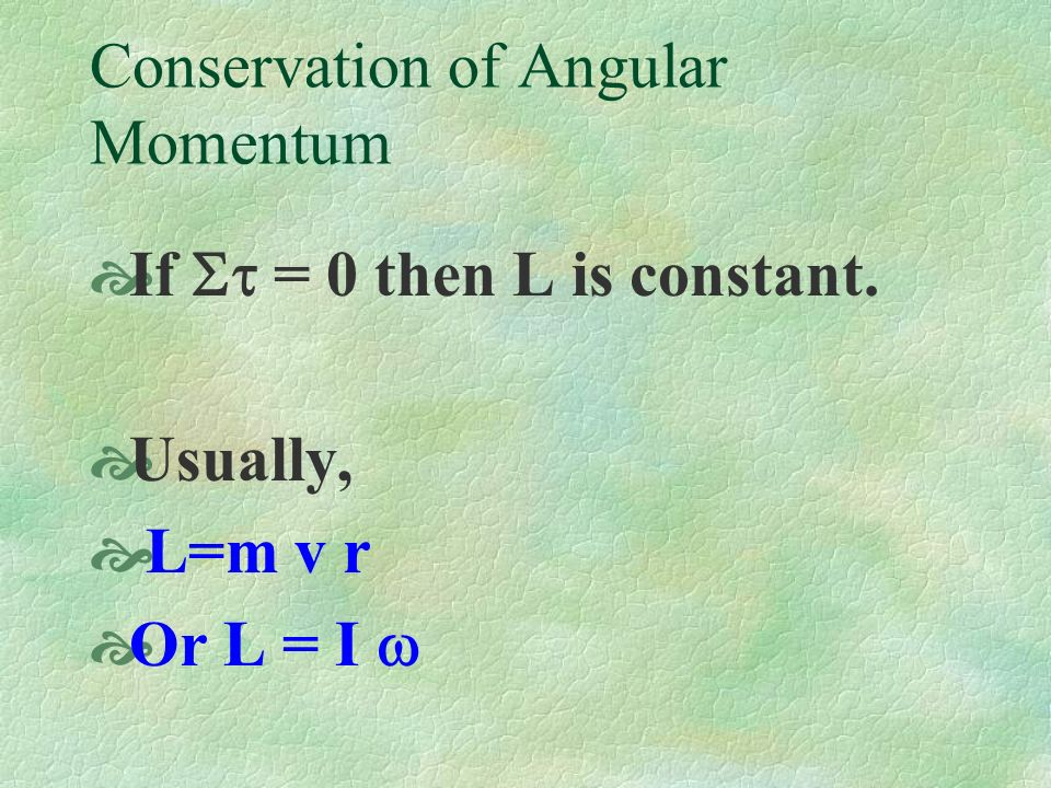Conservation of Angular Momentum If = 0 then L is constant. Usually, L=m v r Or L = I