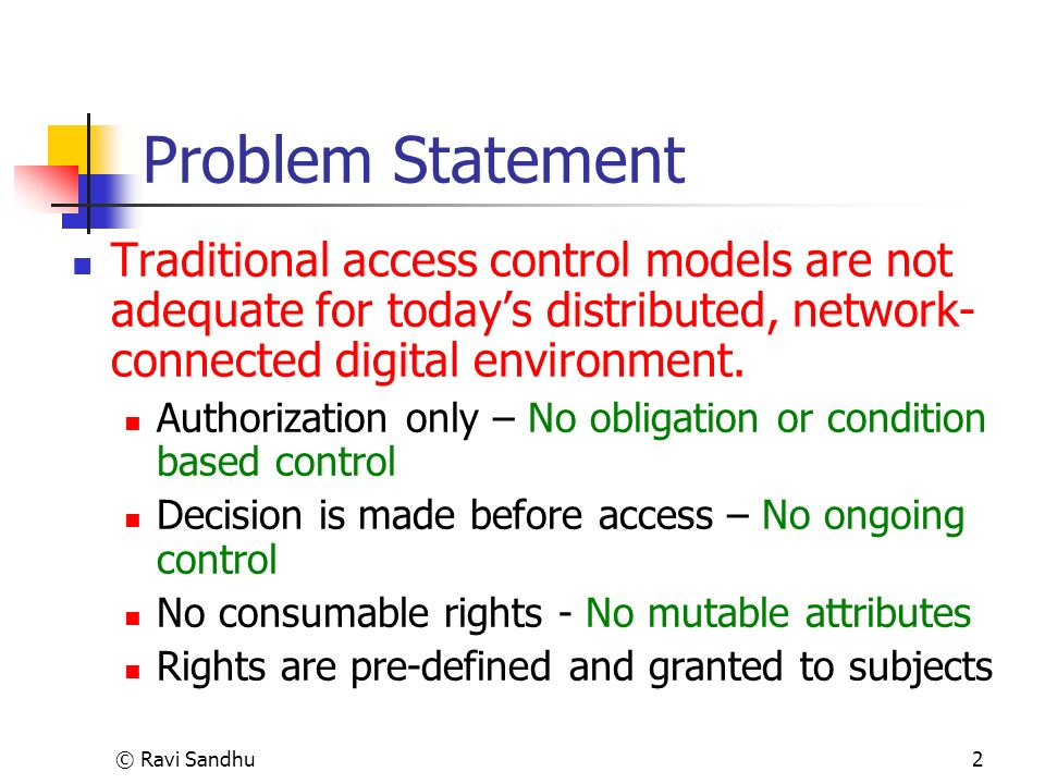 © Ravi Sandhu2 Problem Statement Traditional access control models are not adequate for todays distributed, network- connected digital environment.