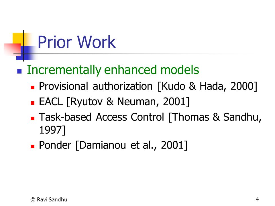 © Ravi Sandhu4 Prior Work Incrementally enhanced models Provisional authorization [Kudo & Hada, 2000] EACL [Ryutov & Neuman, 2001] Task-based Access Control [Thomas & Sandhu, 1997] Ponder [Damianou et al., 2001]
