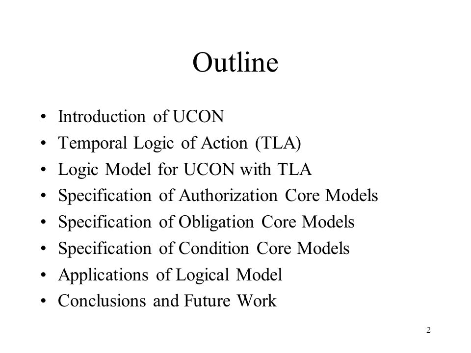 2 Outline Introduction of UCON Temporal Logic of Action (TLA) Logic Model for UCON with TLA Specification of Authorization Core Models Specification of Obligation Core Models Specification of Condition Core Models Applications of Logical Model Conclusions and Future Work