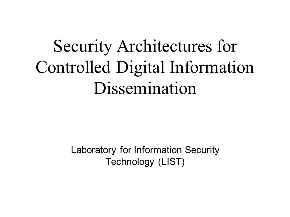 Security Architectures for Controlled Digital Information Dissemination Laboratory for Information Security Technology (LIST)