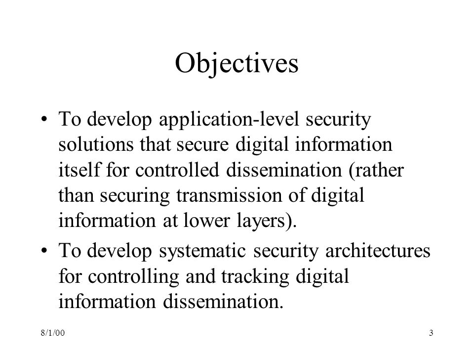 8/1/003 Objectives To develop application-level security solutions that secure digital information itself for controlled dissemination (rather than securing transmission of digital information at lower layers).