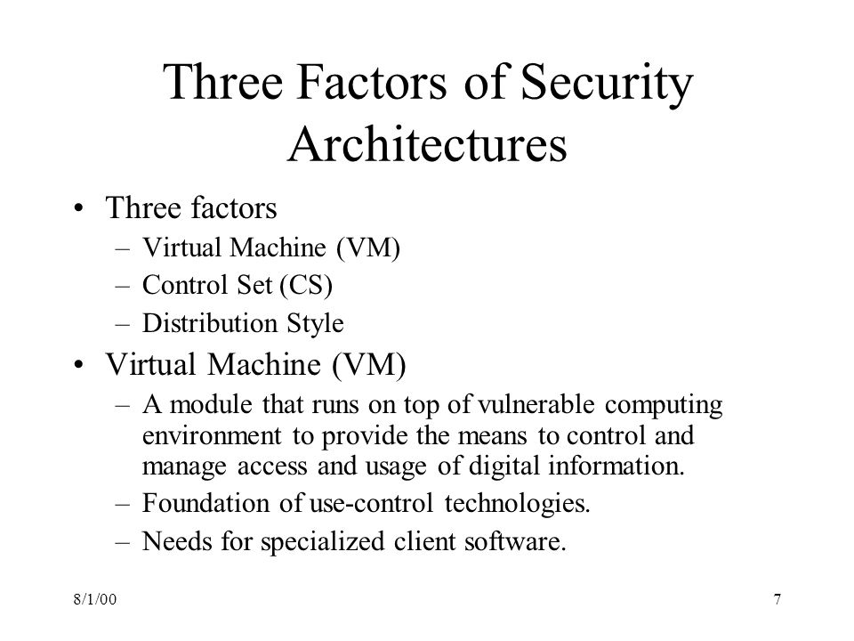 8/1/007 Three Factors of Security Architectures Three factors –Virtual Machine (VM) –Control Set (CS) –Distribution Style Virtual Machine (VM) –A module that runs on top of vulnerable computing environment to provide the means to control and manage access and usage of digital information.