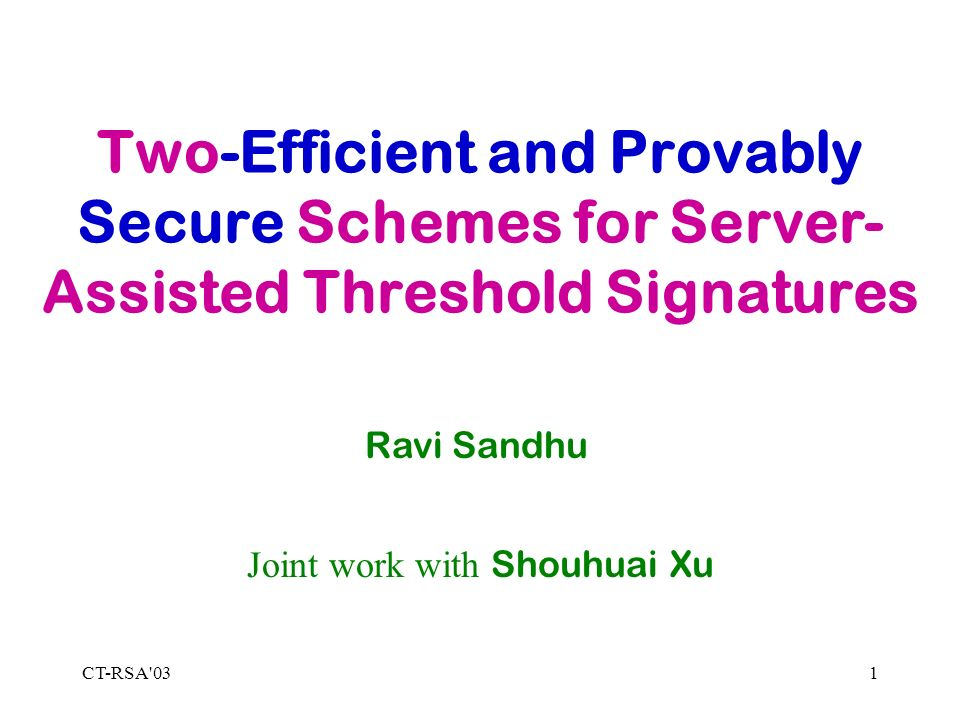CT-RSA 031 Two-Efficient and Provably Secure Schemes for Server- Assisted Threshold Signatures Ravi Sandhu Joint work with Shouhuai Xu