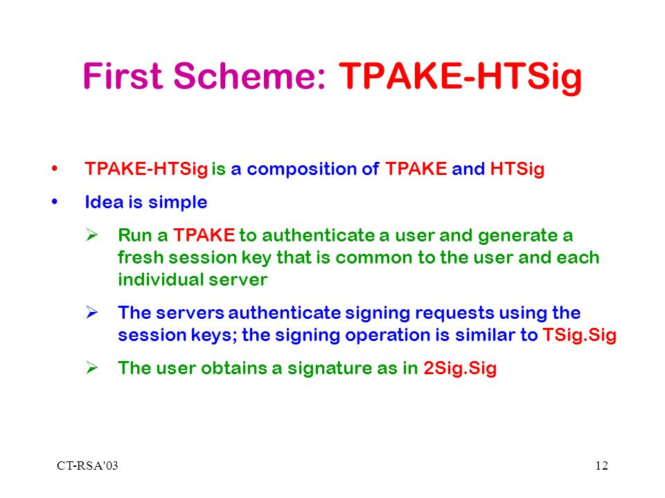 CT-RSA 0312 First Scheme: TPAKE-HTSig TPAKE-HTSig is a composition of TPAKE and HTSig Idea is simple Run a TPAKE to authenticate a user and generate a fresh session key that is common to the user and each individual server The servers authenticate signing requests using the session keys; the signing operation is similar to TSig.Sig The user obtains a signature as in 2Sig.Sig