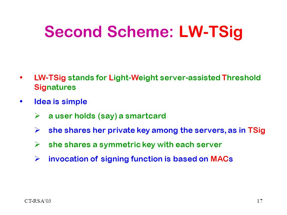 CT-RSA 0317 Second Scheme: LW-TSig LW-TSig stands for Light-Weight server-assisted Threshold Signatures Idea is simple a user holds (say) a smartcard she shares her private key among the servers, as in TSig she shares a symmetric key with each server invocation of signing function is based on MACs