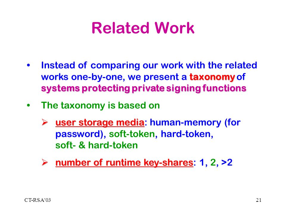 CT-RSA 0321 Related Work taxonomy systems protecting private signing functionsInstead of comparing our work with the related works one-by-one, we present a taxonomy of systems protecting private signing functions The taxonomy is based on user storage media user storage media: human-memory (for password), soft-token, hard-token, soft- & hard-token number of runtime key-shares number of runtime key-shares: 1, 2, >2