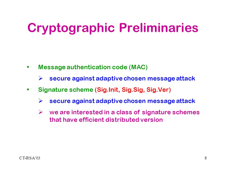 CT-RSA 038 Cryptographic Preliminaries Message authentication code (MAC) secure against adaptive chosen message attack Signature scheme (Sig.Init, Sig.Sig, Sig.Ver) secure against adaptive chosen message attack we are interested in a class of signature schemes that have efficient distributed version