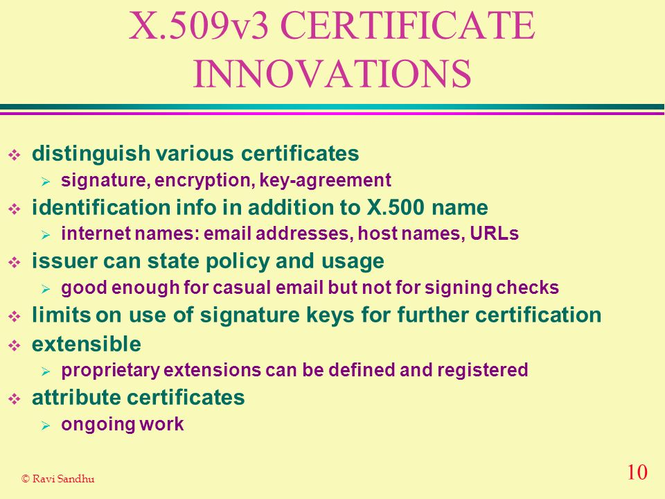 10 © Ravi Sandhu X.509v3 CERTIFICATE INNOVATIONS distinguish various certificates signature, encryption, key-agreement identification info in addition to X.500 name internet names:  addresses, host names, URLs issuer can state policy and usage good enough for casual  but not for signing checks limits on use of signature keys for further certification extensible proprietary extensions can be defined and registered attribute certificates ongoing work