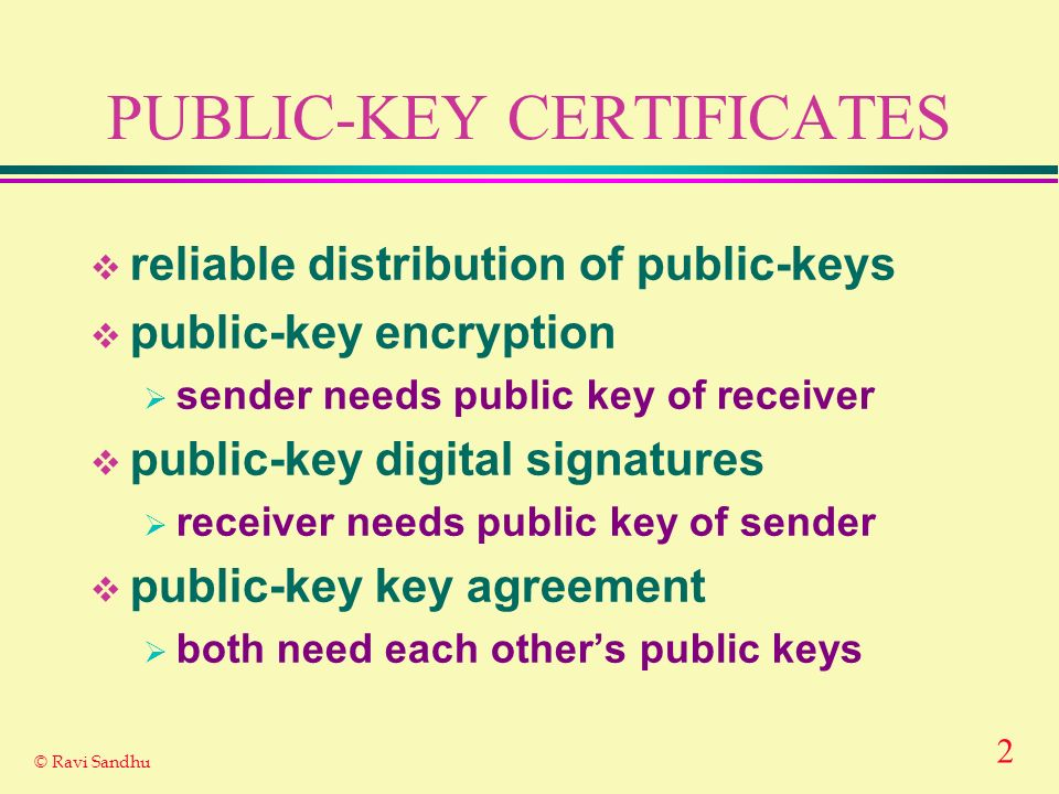 2 © Ravi Sandhu PUBLIC-KEY CERTIFICATES reliable distribution of public-keys public-key encryption sender needs public key of receiver public-key digital signatures receiver needs public key of sender public-key key agreement both need each others public keys