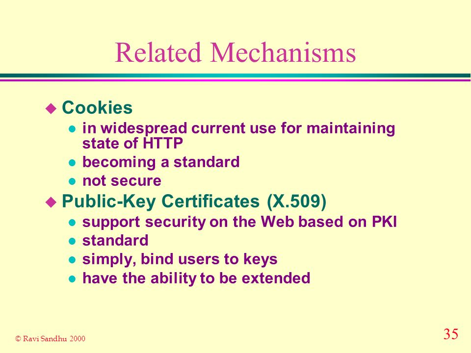 35 © Ravi Sandhu 2000 Related Mechanisms u Cookies l in widespread current use for maintaining state of HTTP l becoming a standard l not secure u Public-Key Certificates (X.509) l support security on the Web based on PKI l standard l simply, bind users to keys l have the ability to be extended