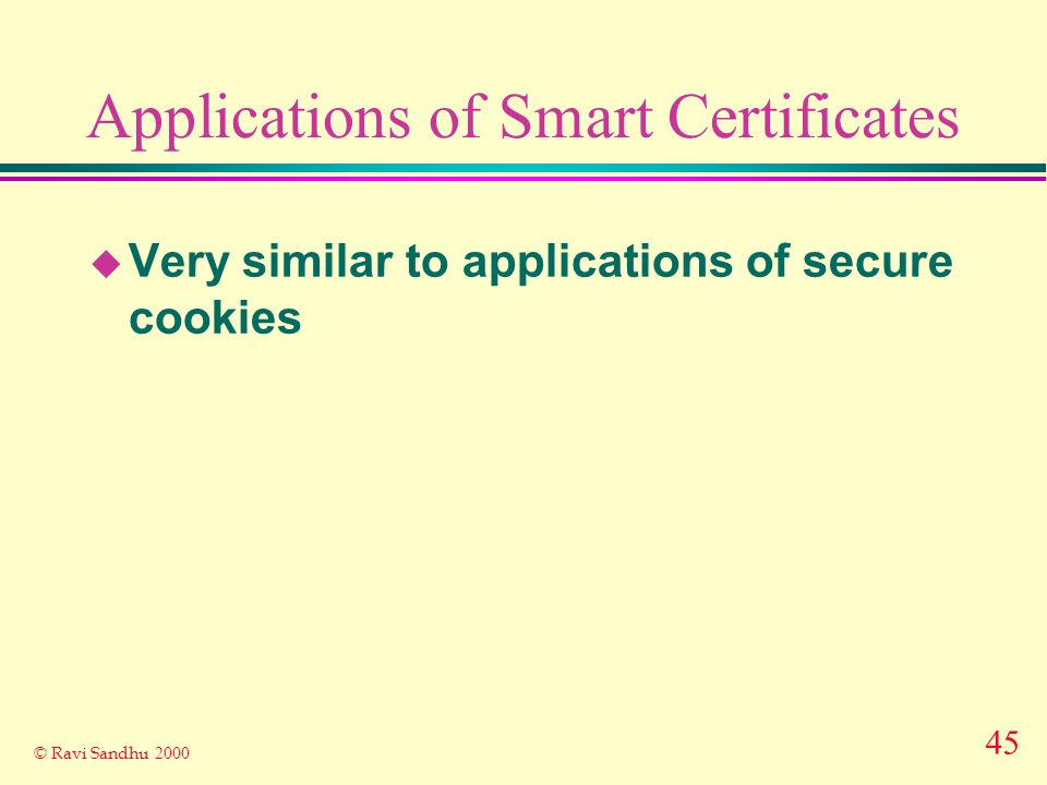 45 © Ravi Sandhu 2000 Applications of Smart Certificates u Very similar to applications of secure cookies