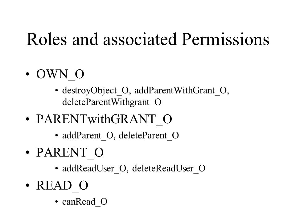 Roles and associated Permissions OWN_O destroyObject_O, addParentWithGrant_O, deleteParentWithgrant_O PARENTwithGRANT_O addParent_O, deleteParent_O PARENT_O addReadUser_O, deleteReadUser_O READ_O canRead_O