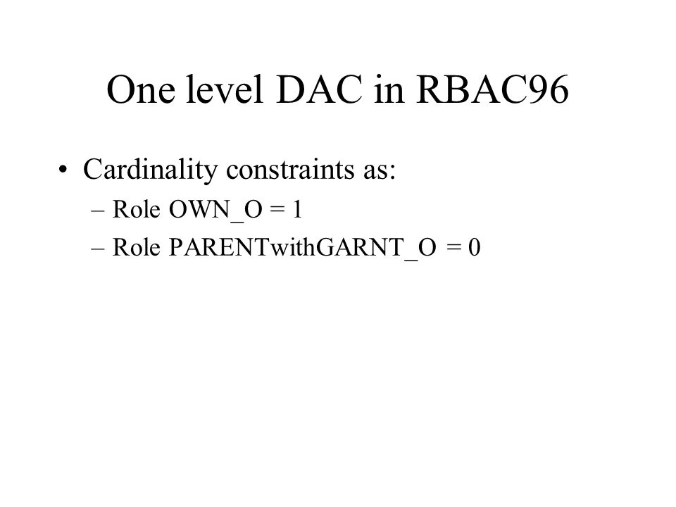 One level DAC in RBAC96 Cardinality constraints as: –Role OWN_O = 1 –Role PARENTwithGARNT_O = 0