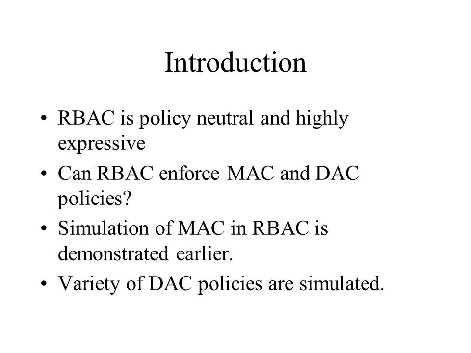 Introduction RBAC is policy neutral and highly expressive Can RBAC enforce MAC and DAC policies.