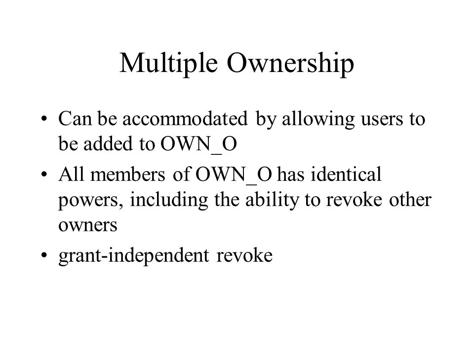Multiple Ownership Can be accommodated by allowing users to be added to OWN_O All members of OWN_O has identical powers, including the ability to revoke other owners grant-independent revoke