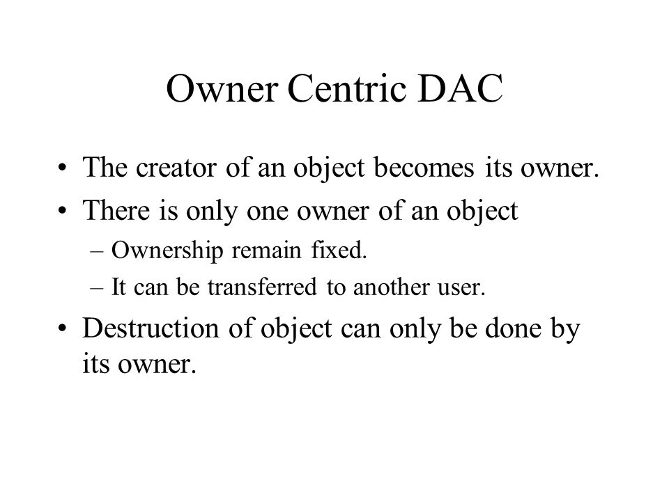 Owner Centric DAC The creator of an object becomes its owner.