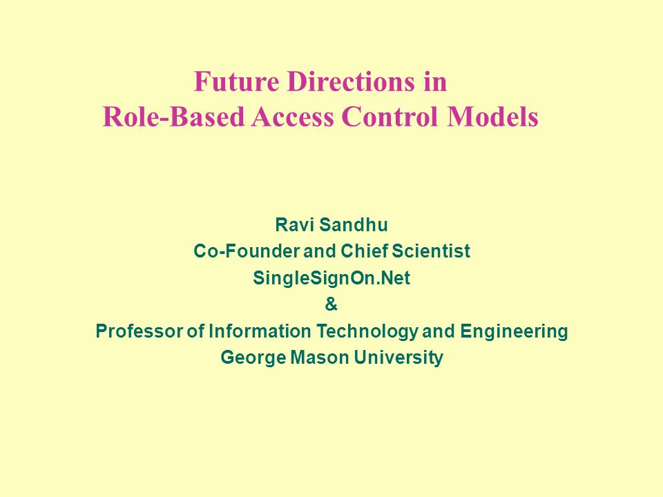Future Directions in Role-Based Access Control Models Ravi Sandhu Co-Founder and Chief Scientist SingleSignOn.Net & Professor of Information Technology and Engineering George Mason University